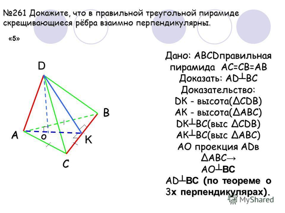261 Докажите, что в правильной треугольной пирамиде скрещивающиеся рёбра взаимно перпендикулярны. A B C D K Дано: ABCDправильная пирамида АС=СВ=АВ Доказать: АD ВС Доказательство: DК - высота(СDВ) АК - высота(АВС) DК ВС(выс СDВ) АК ВС(выс АВС) АО прое