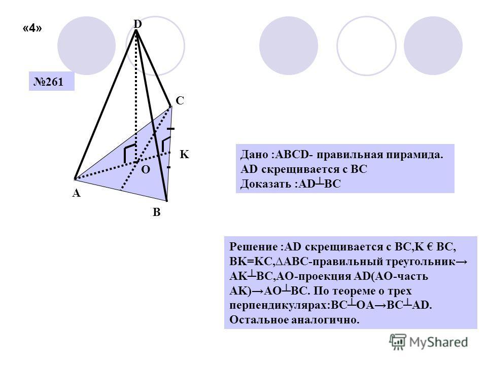 261 A B C D O Решение :AD скрещивается с BC,K BC, BK=KC,ABC-правильный треугольник AKBC,AO-проекция AD(AO-часть AK)AOBC. По теореме о трех перпендикулярах:BCOABCAD. Остальное аналогично. Дано :ABCD- правильная пирамида. AD скрещивается с BC Доказать