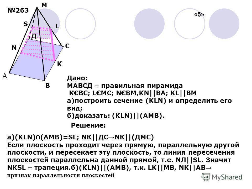 А В С K S M L Д N Дано: МАВСД – правильная пирамида КВС; LМС; NВМ,KN||ВА; KL||ВМ а)построить сечение (KLN) и определить его вид; б)доказать: (KLN)||(АМВ). Решение: а)(KLN) (АМВ)=SL; NК||ДС NК||(ДМС) Если плоскость проходит через прямую, параллельную