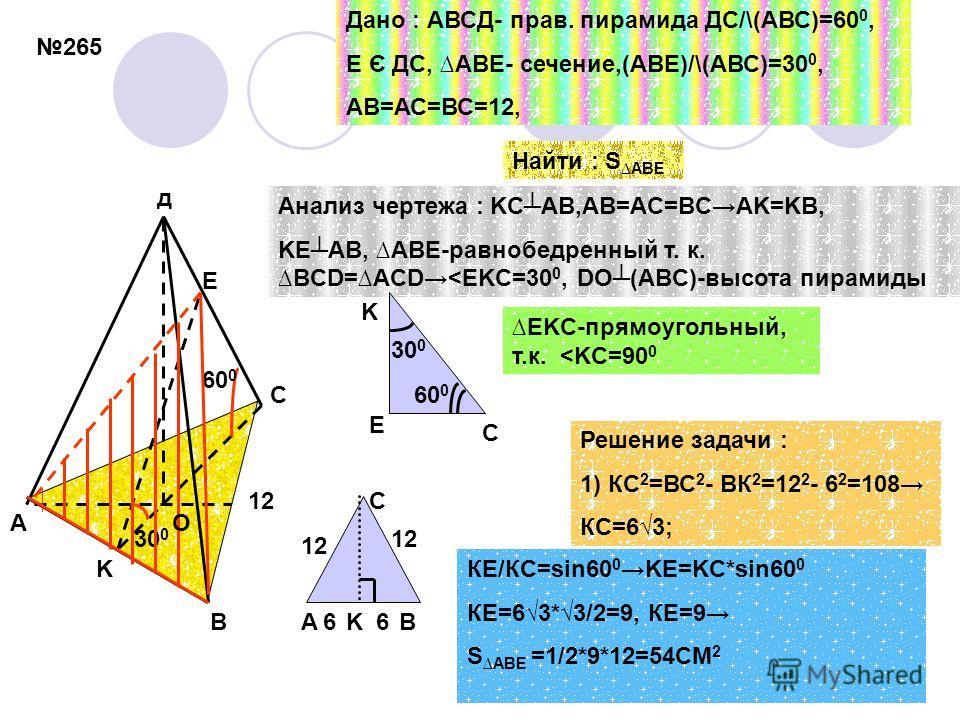 265 60 0 30 0 12 A B C д E O K Дано : АВСД- прав. пирамида ДС/\(АВС)=60 0, Е Є ДС, ABE- сечение,(АВЕ)/\(АВС)=30 0, АВ=АС=ВС=12, Найти : S ABE Анализ чертежа : KCAB,AB=AC=BCAK=KB, KEAB, ABE-равнобедренный т. к.BCD=ACD