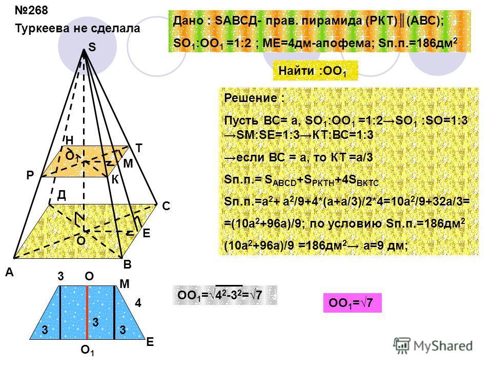 268 Туркеева не сделала А В С Д Р К Т Н О О1О1 S Е M Дано : SАВСД- прав. пирамида (РКТ)(АВС); SO 1 :OO 1 =1:2 ; МЕ=4дм-апофема; Sп.п.=186дм 2 Найти :ОО 1 Решение : Пусть ВС= а, SO 1 :OO 1 =1:2SO 1 :SO=1:3SM:SЕ=1:3КТ:ВС=1:3 если ВС = а, то КТ =а/3 Sп.