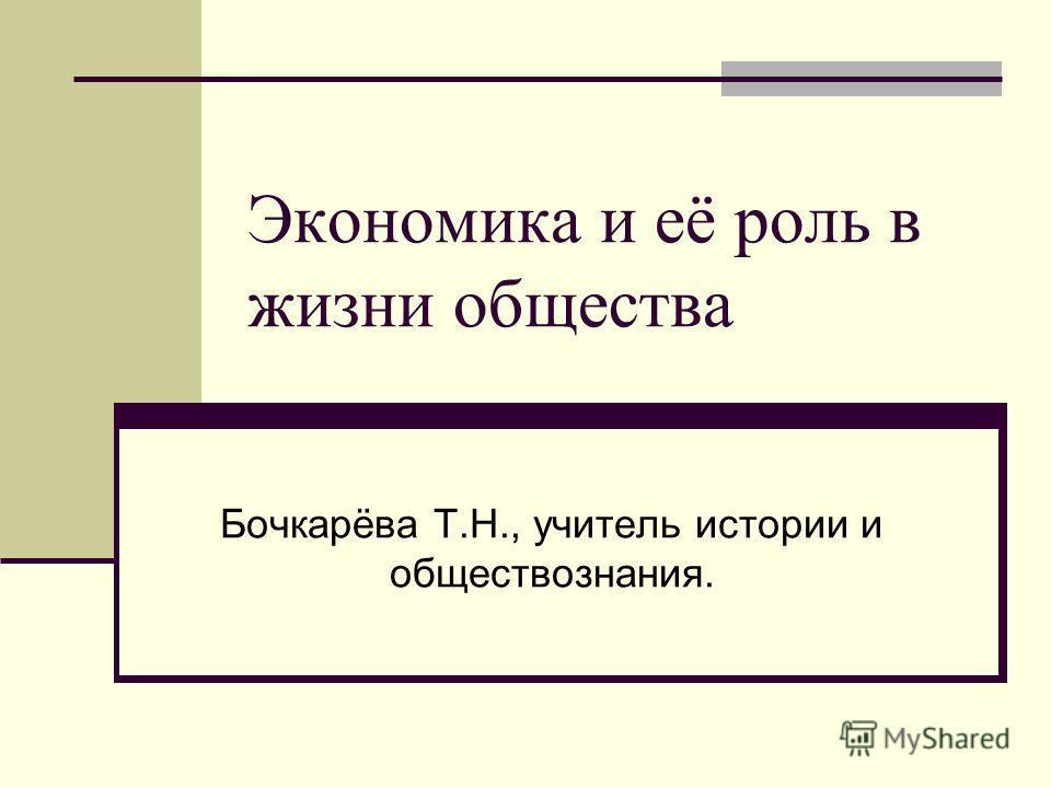 Экономика и её роль в жизни общества Бочкарёва Т.Н., учитель истории и обществознания.