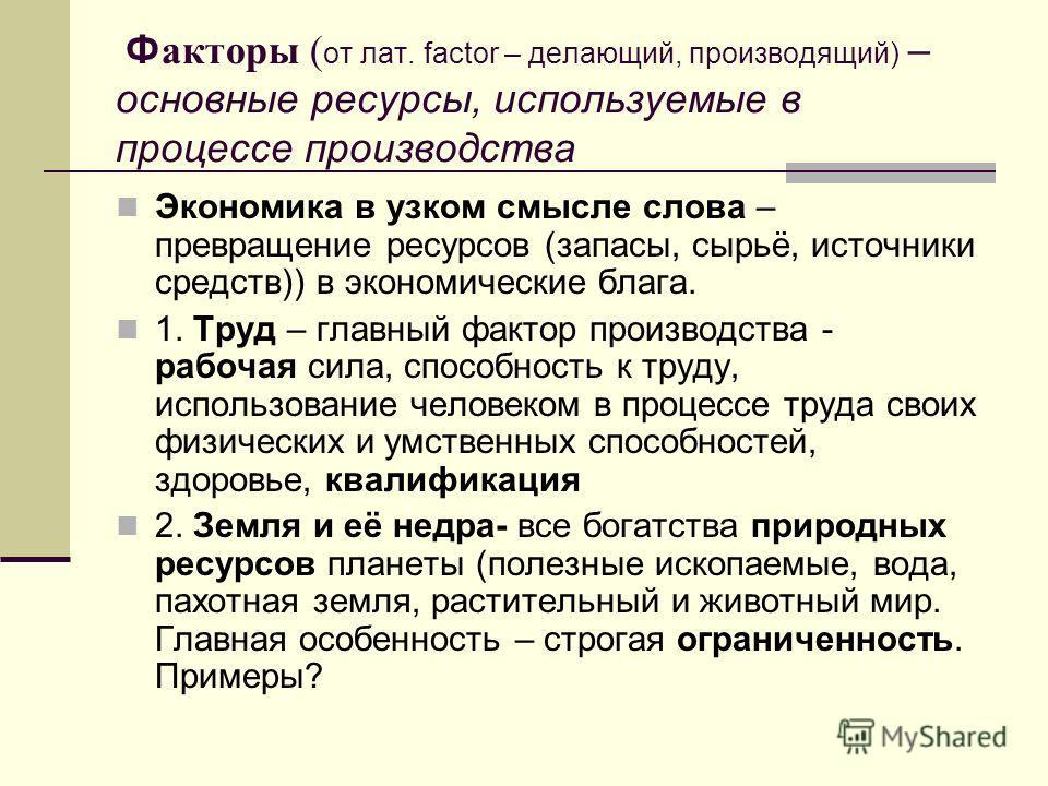 Ф акторы ( от лат. factor – делающий, производящий) – основные ресурсы, используемые в процессе производства Экономика в узком смысле слова – превращение ресурсов (запасы, сырьё, источники средств)) в экономические блага. 1. Труд – главный фактор про