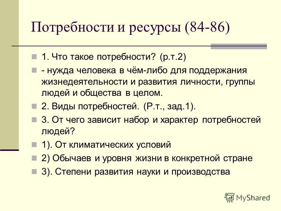 Потребности и ресурсы (84-86) 1. Что такое потребности? (р.т.2) - нужда человека в чём-либо для поддержания жизнедеятельности и развития личности, группы людей и общества в целом. 2. Виды потребностей. (Р.т., зад.1). 3. От чего зависит набор и характ
