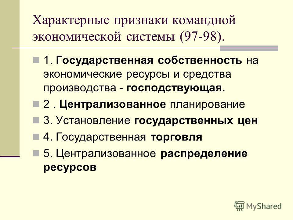 Характерные признаки командной экономической системы (97-98). 1. Государственная собственность на экономические ресурсы и средства производства - господствующая. 2. Централизованное планирование 3. Установление государственных цен 4. Государственная