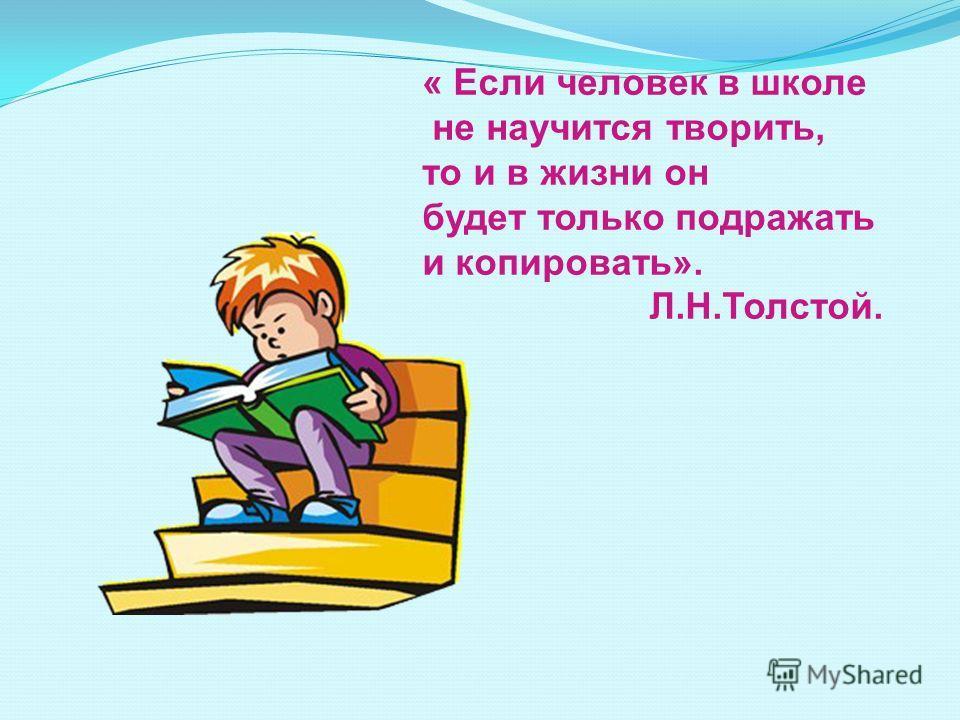 « Если человек в школе не научится творить, то и в жизни он будет только подражать и копировать». Л.Н.Толстой.
