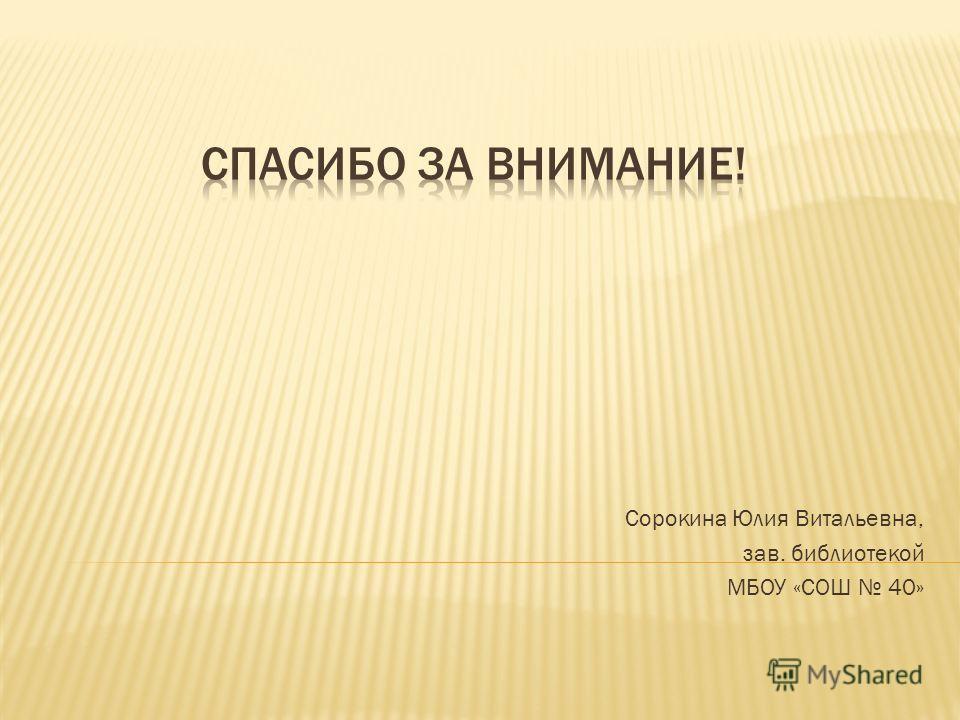 Сорокина Юлия Витальевна, зав. библиотекой МБОУ «СОШ 40»