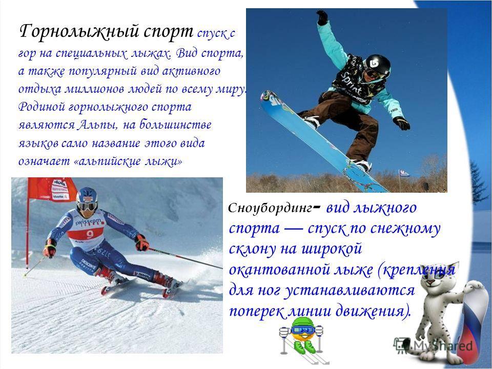 Сноубординг - вид лыжного спорта спуск по снежному склону на широкой окантованной лыже (крепления для ног устанавливаются поперек линии движения). Горнолыжный спорт спуск с гор на специальных лыжах. Вид спорта, а также популярный вид активного отдыха