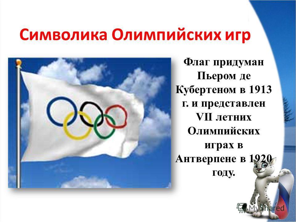 Символика Олимпийских игр Флаг придуман Пьером де Кубертеном в 1913 г. и представлен VII летних Олимпийских играх в Антверпене в 1920 году.