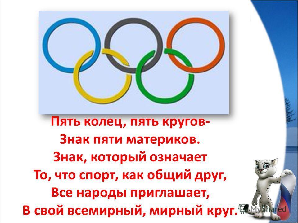 Пять колец, пять кругов- Знак пяти материков. Знак, который означает То, что спорт, как общий друг, Все народы приглашает, В свой всемирный, мирный круг.