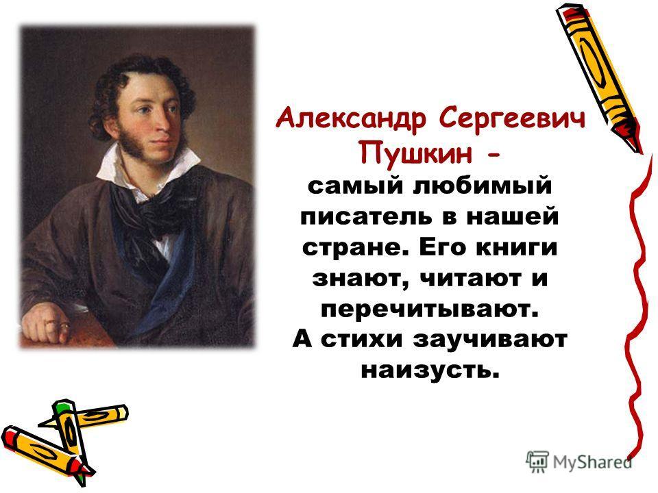 Александр Сергеевич Пушкин - самый любимый писатель в нашей стране. Его книги знают, читают и перечитывают. А стихи заучивают наизусть.