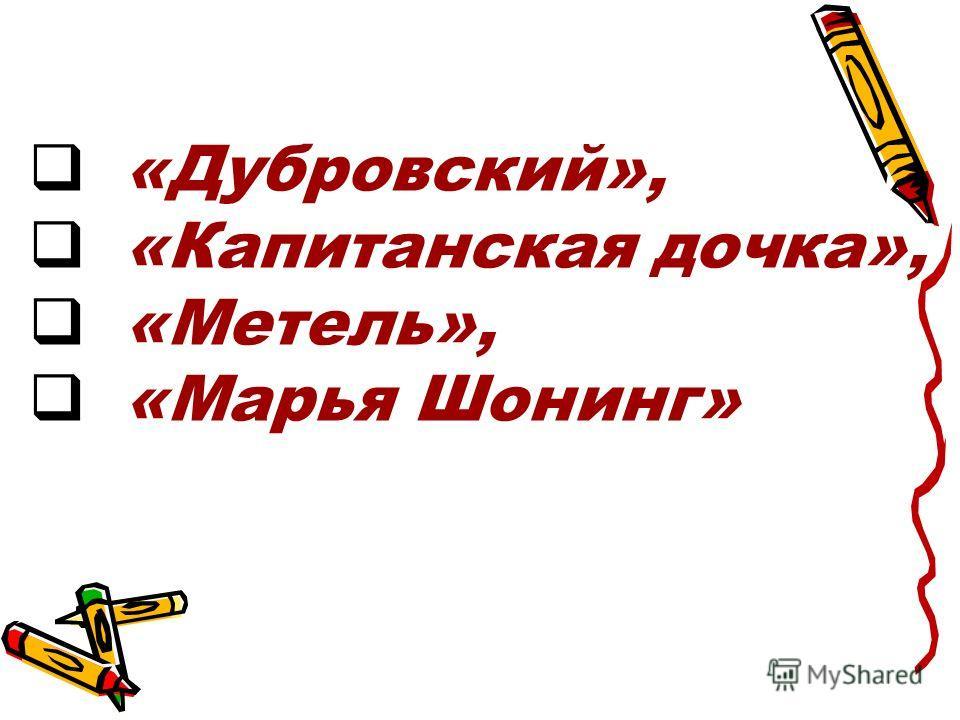 «Дубровский», «Капитанская дочка», «Метель», «Марья Шонинг»