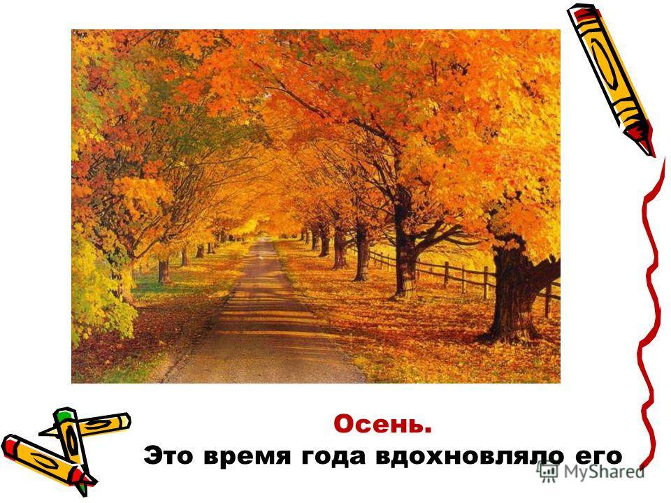 Осень. Это время года вдохновляло его