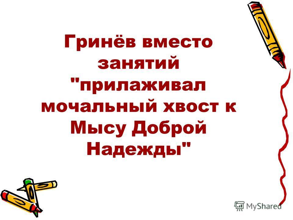 Гринёв вместо занятий прилаживал мочальный хвост к Мысу Доброй Надежды