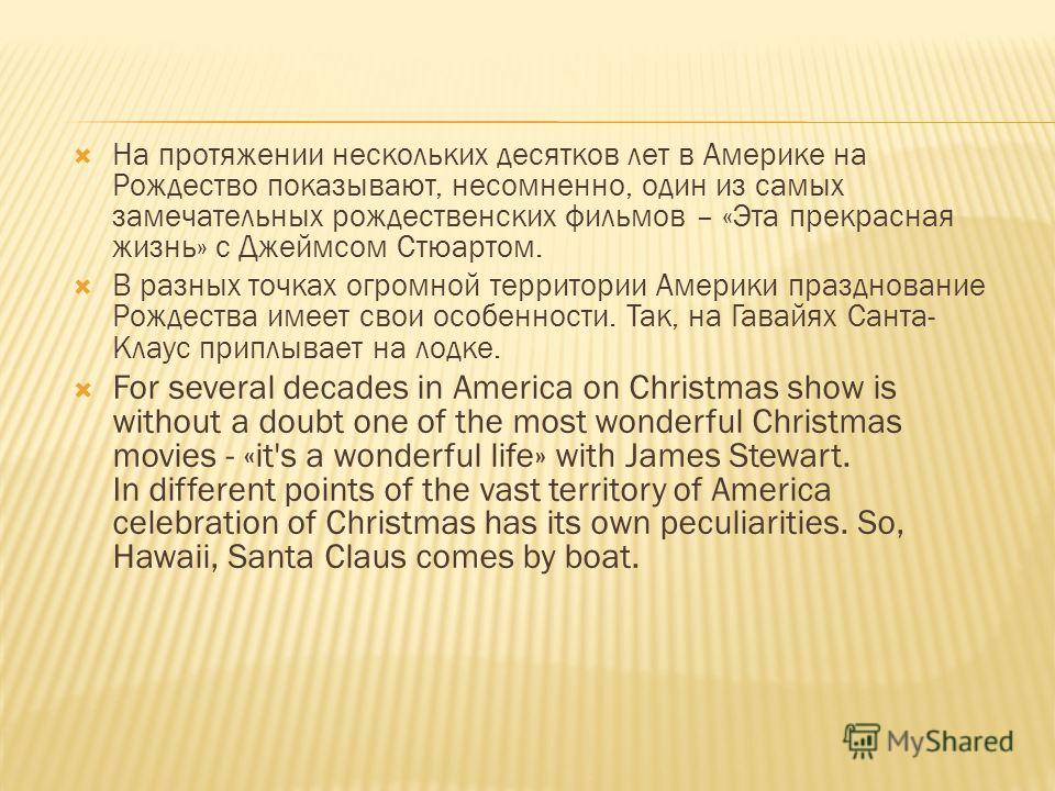 На протяжении нескольких десятков лет в Америке на Рождество показывают, несомненно, один из самых замечательных рождественских фильмов – «Эта прекрасная жизнь» с Джеймсом Стюартом. В разных точках огромной территории Америки празднование Рождества и