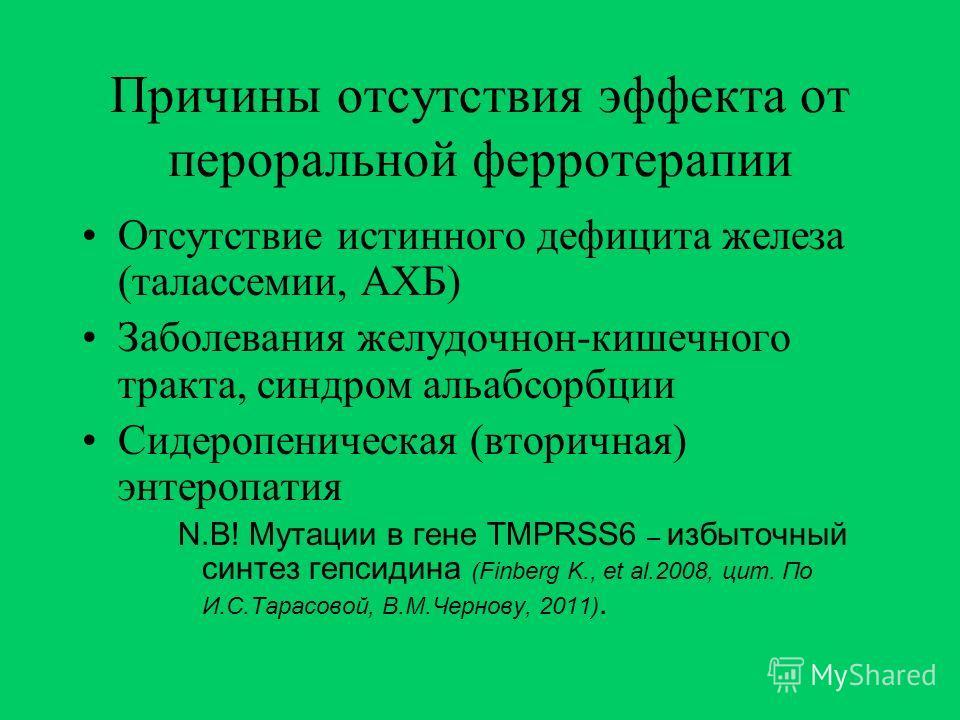 Причины отсутствия эффекта от пероральной ферротерапии Отсутствие истинного дефицита железа (талассемии, АХБ) Заболевания желудочнон-кишечного тракта, синдром альабсорбции Сидеропеническая (вторичная) энтеропатия N.B! Мутации в гене TMPRSS6 – избыточ