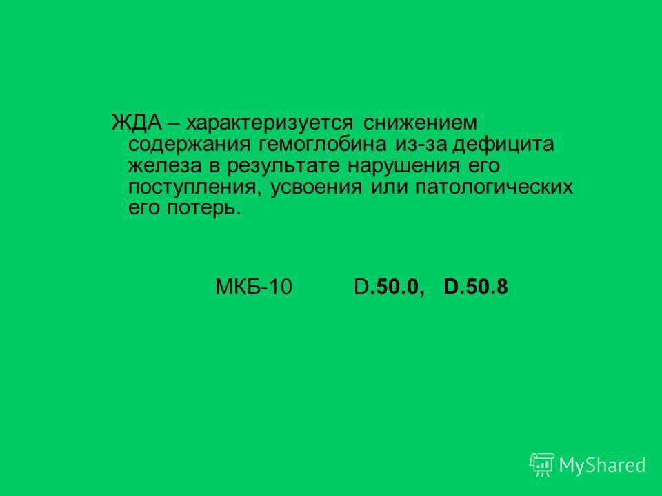 ЖДА – характеризуется снижением содержания гемоглобина из-за дефицита железа в результате нарушения его поступления, усвоения или патологических его потерь. МКБ-10 D.50.0, D.50.8