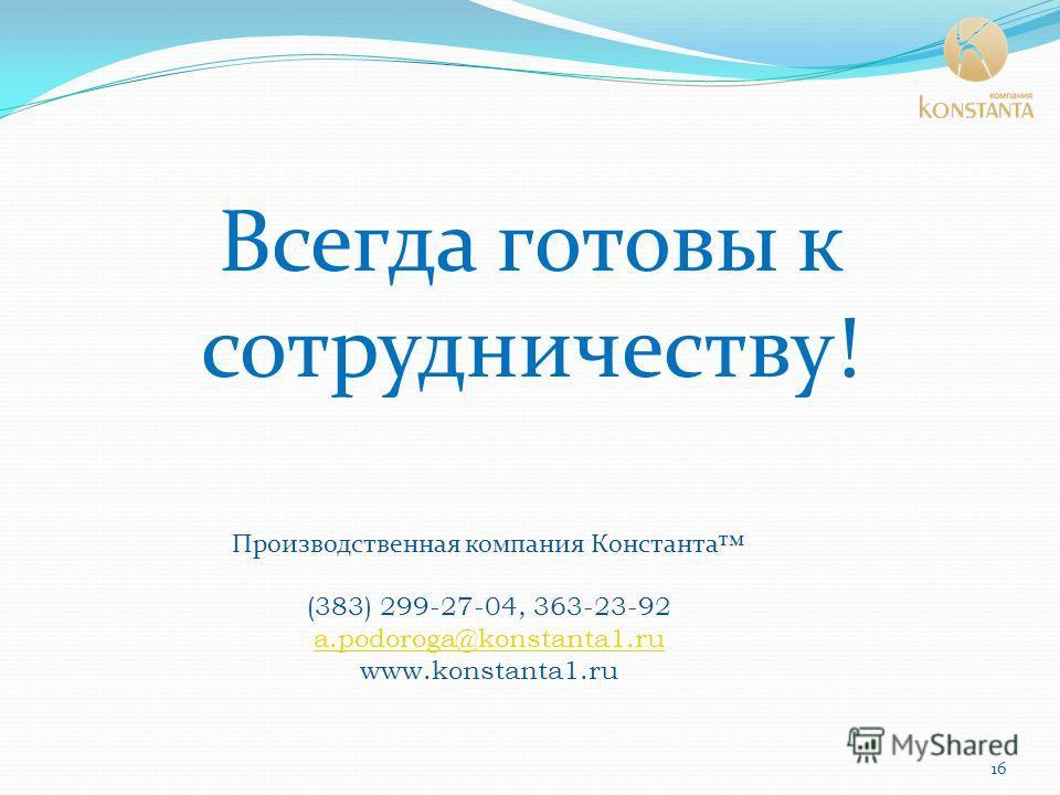 Всегда готовы к сотрудничеству! Производственная компания Константа (383) 299-27-04, 363-23-92 a.podoroga@konstanta1.ru www.konstanta1.ru 16