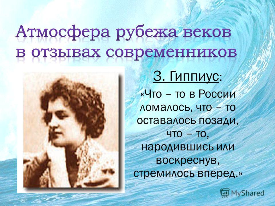 З. Гиппиус : «Что – то в России ломалось, что – то оставалось позади, что – то, народившись или воскреснув, стремилось вперед.»