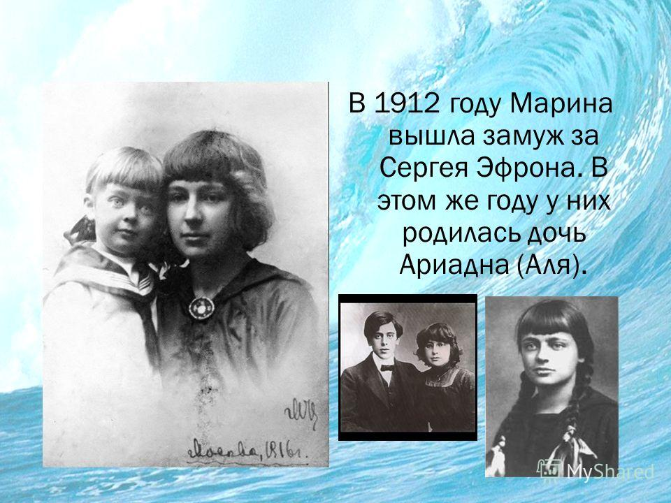 В 1912 году Марина вышла замуж за Сергея Эфрона. В этом же году у них родилась дочь Ариадна (Аля).