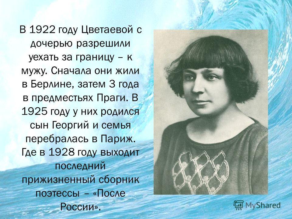 В 1922 году Цветаевой с дочерью разрешили уехать за границу – к мужу. Сначала они жили в Берлине, затем 3 года в предместьях Праги. В 1925 году у них родился сын Георгий и семья перебралась в Париж. Где в 1928 году выходит последний прижизненный сбор