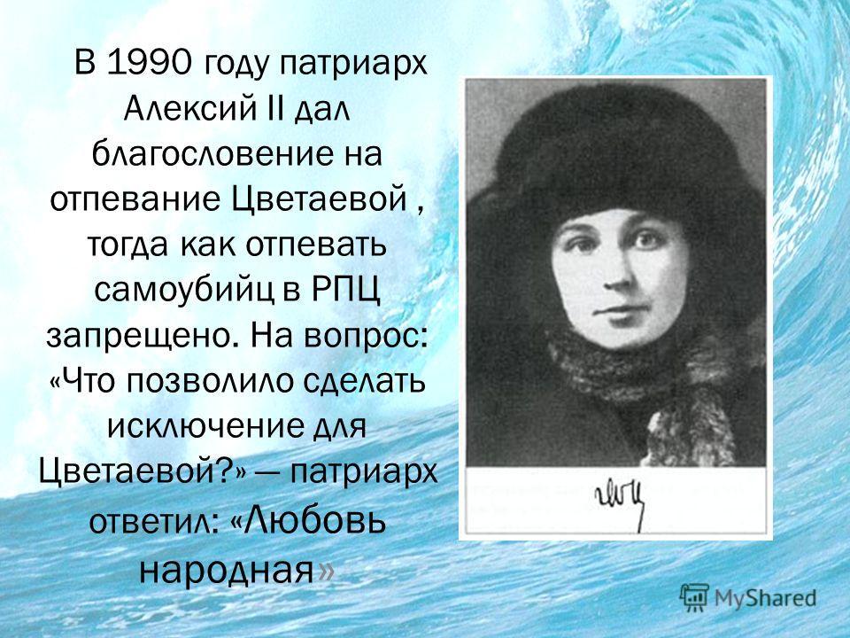 В 1990 году патриарх Алексий II дал благословение на отпевание Цветаевой, тогда как отпевать самоубийц в РПЦ запрещено. На вопрос: «Что позволило сделать исключение для Цветаевой?» патриарх ответил: «Любовь народная »
