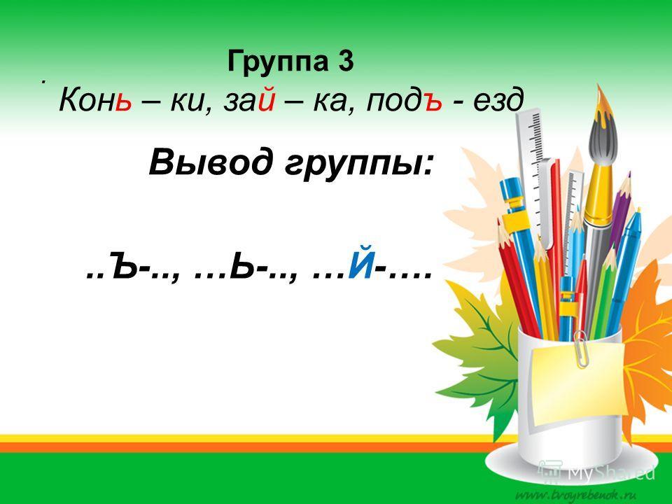 . Группа 3 Конь – ки, зай – ка, подъ - езд Вывод группы:..Ъ-.., …Ь-.., …Й-….