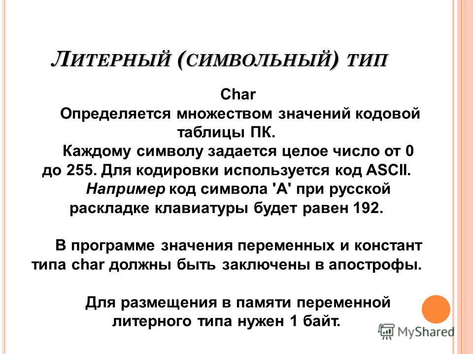Л ИТЕРНЫЙ ( СИМВОЛЬНЫЙ ) ТИП Char Определяется множеством значений кодовой таблицы ПК. Каждому символу задается целое число от 0 до 255. Для кодировки используется код ASCII. Например код символа 'A' при русской раскладке клавиатуры будет равен 192.