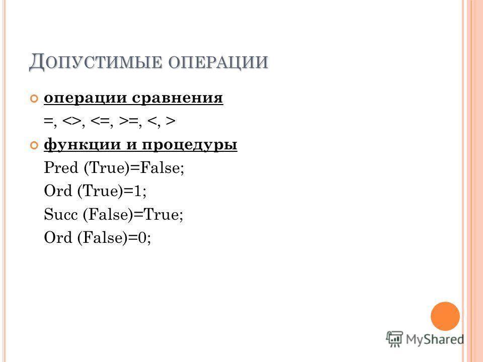 Д ОПУСТИМЫЕ ОПЕРАЦИИ операции сравнения =, , =, функции и процедуры Pred (True)=False; Ord (True)=1; Succ (False)=True; Ord (False)=0;