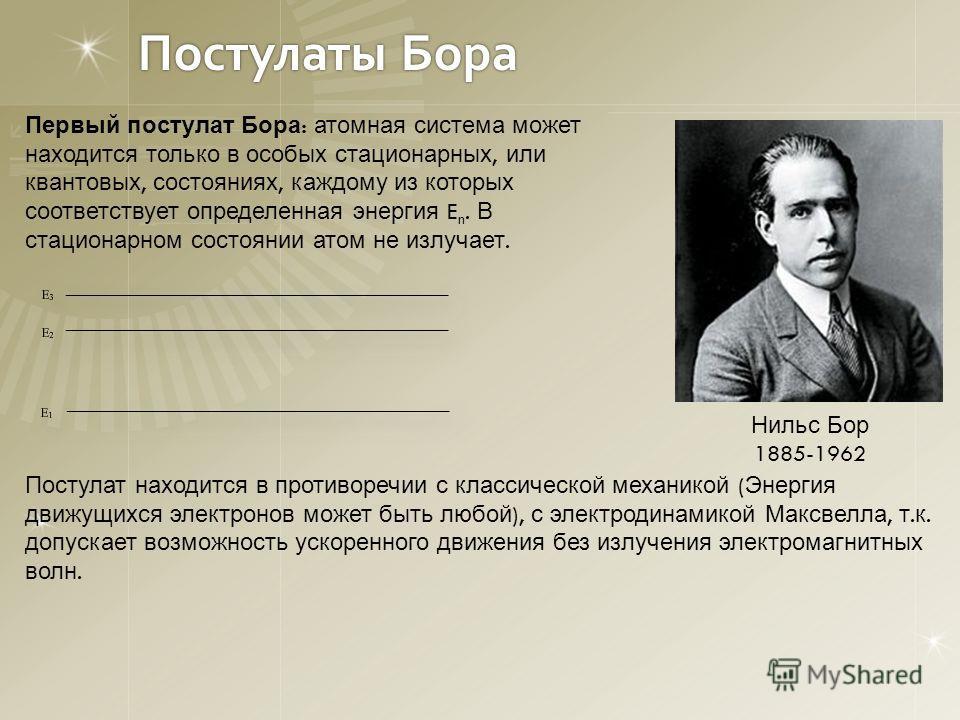 Постулаты Бора Нильс Бор 1885-1962 Первый постулат Бора : атомная система может находится только в особых стационарных, или квантовых, состояниях, каждому из которых соответствует определенная энергия E n. В стационарном состоянии атом не излучает. П