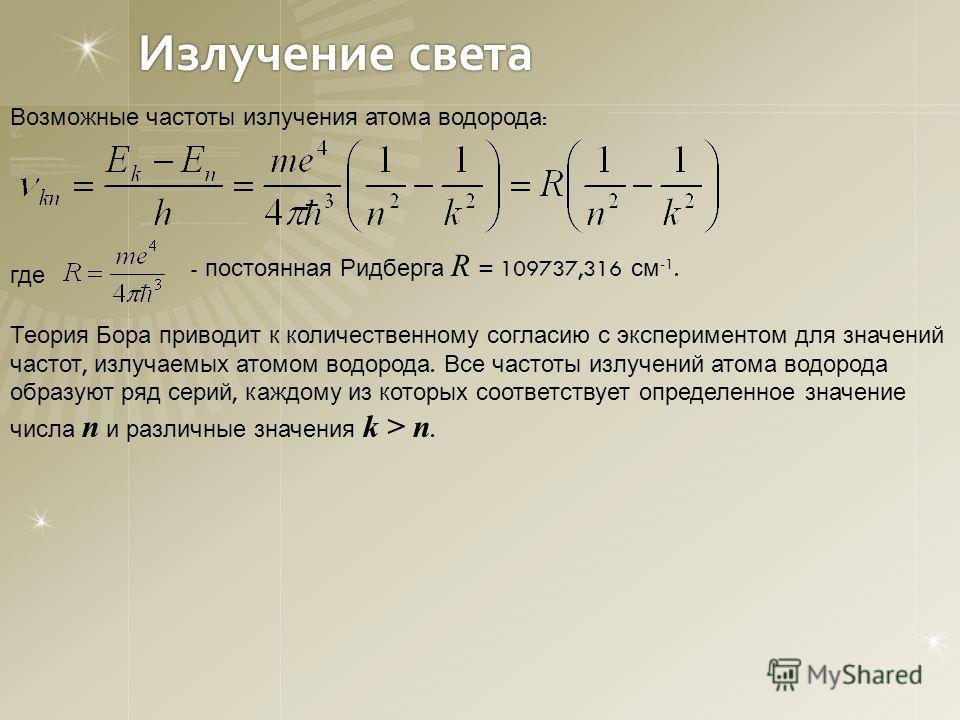 Излучение света Возможные частоты излучения атома водорода : где - постоянная Ридберга R = 109737,316 см -1. Теория Бора приводит к количественному согласию с экспериментом для значений частот, излучаемых атомом водорода. Все частоты излучений атома