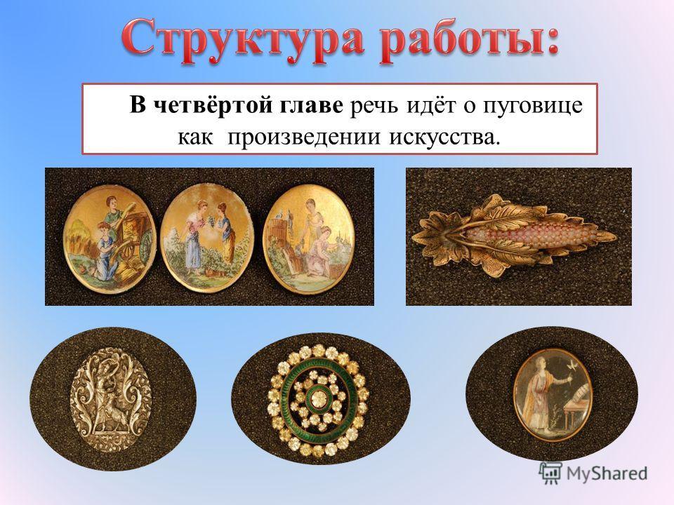 В четвёртой главе речь идёт о пуговице как произведении искусства.