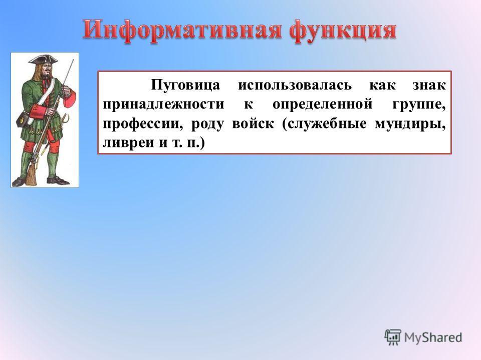 Пуговица использовалась как знак принадлежности к определенной группе, профессии, роду войск (служебные мундиры, ливреи и т. п.)