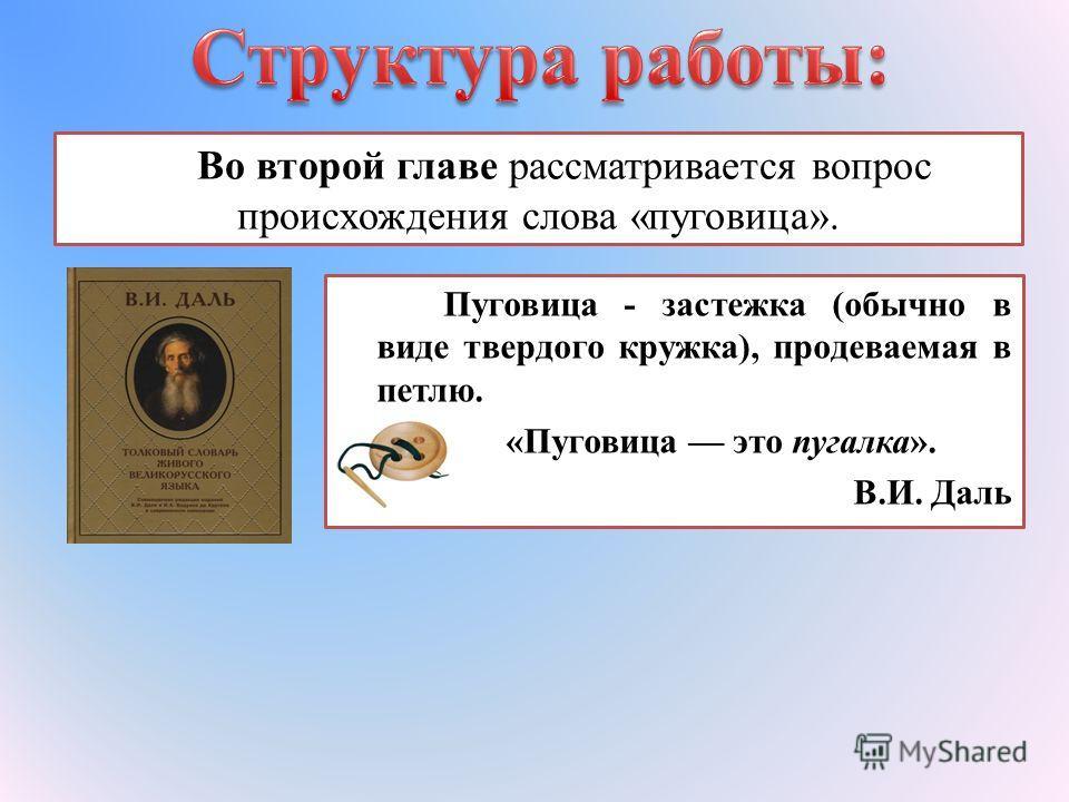 Во второй главе рассматривается вопрос происхождения слова «пуговица». Пуговица - застежка (обычно в виде твердого кружка), продеваемая в петлю. «Пуговица это пугалка». В.И. Даль