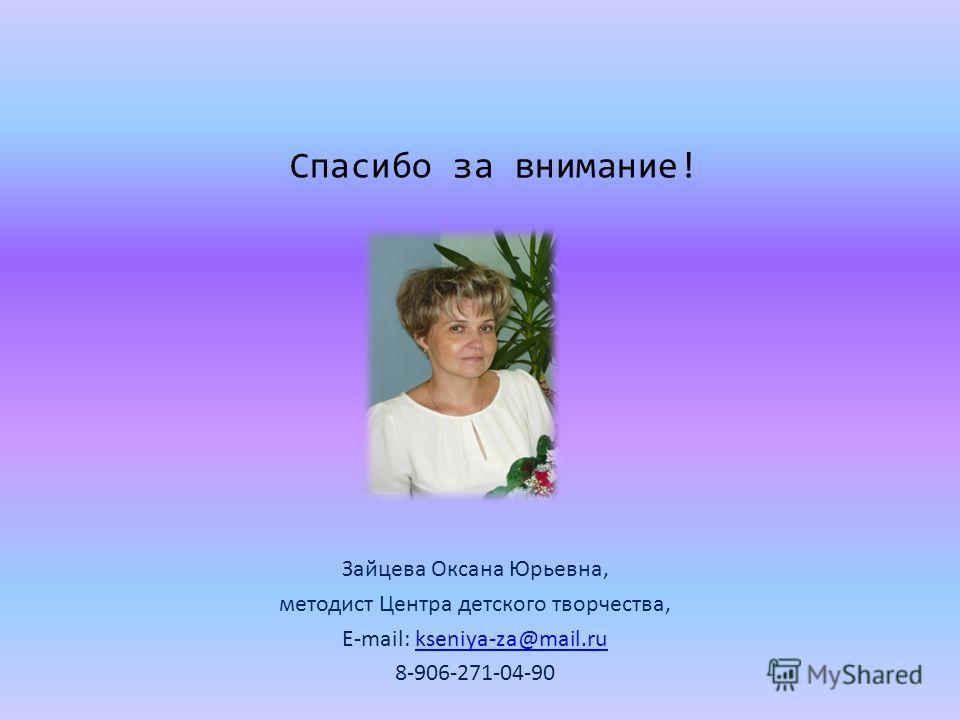 Спасибо за внимание! Зайцева Оксана Юрьевна, методист Центра детского творчества, E-mail: kseniya-za@mail.rukseniya-za@mail.ru 8-906-271-04-90