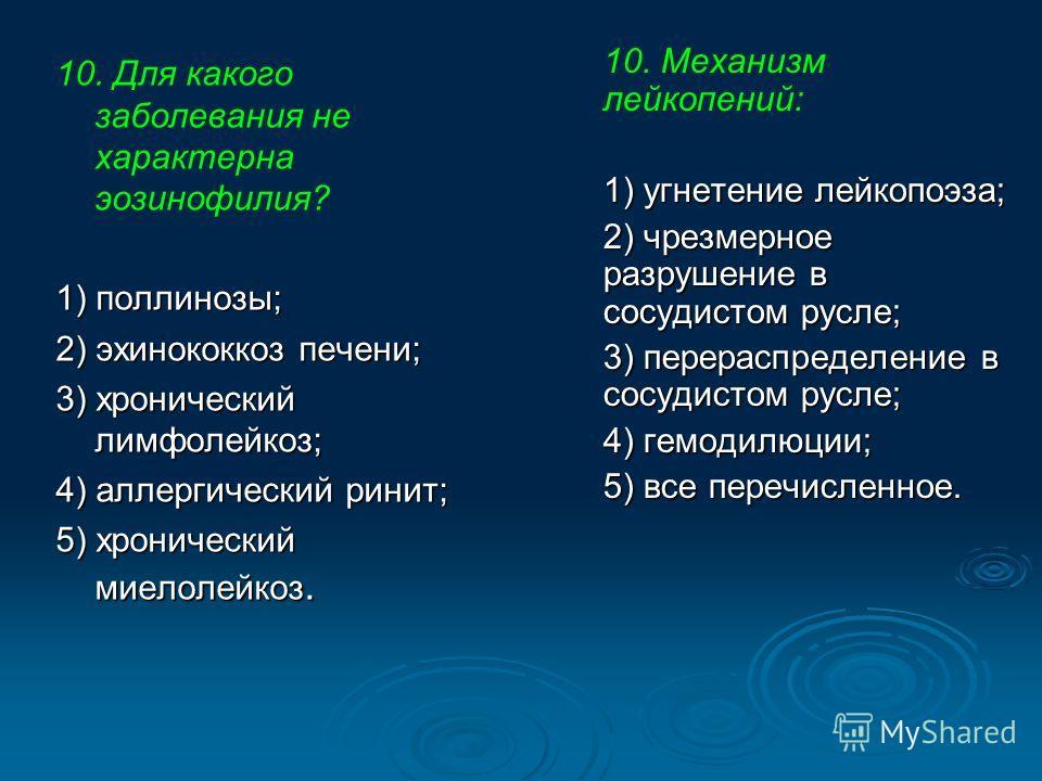 10. Для какого заболевания не характерна эозинофилия? 1) поллинозы; 2) эхинококкоз печени; 3) хронический лимфолейкоз; 4) аллергический ринит; 5) хронический миелолейкоз. 10. Механизм лейкопений: 1) угнетение лейкопоэза; 2) чрезмерное разрушение в со