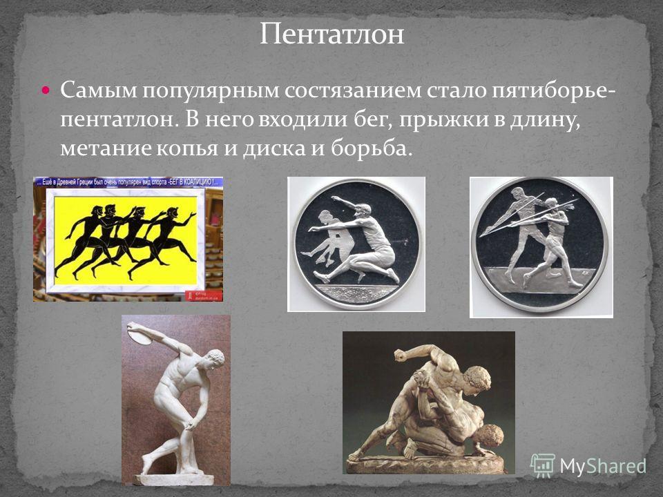 Самым популярным состязанием стало пятиборье- пентатлон. В него входили бег, прыжки в длину, метание копья и диска и борьба.