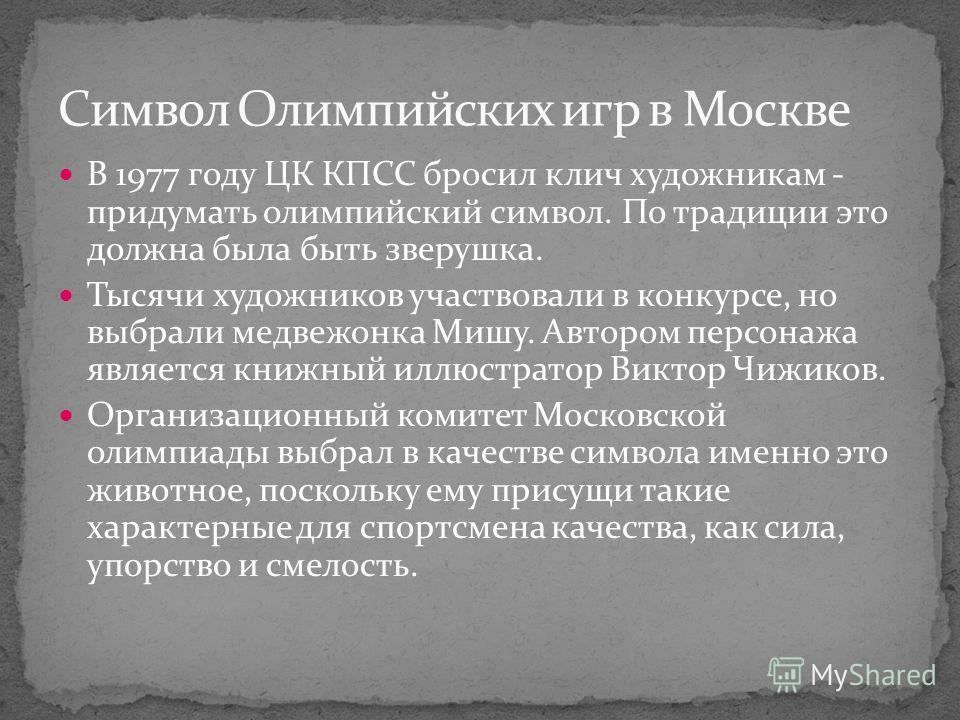 В 1977 году ЦК КПСС бросил клич художникам - придумать олимпийский символ. По традиции это должна была быть зверушка. Тысячи художников участвовали в конкурсе, но выбрали медвежонка Мишу. Автором персонажа является книжный иллюстратор Виктор Чижиков.