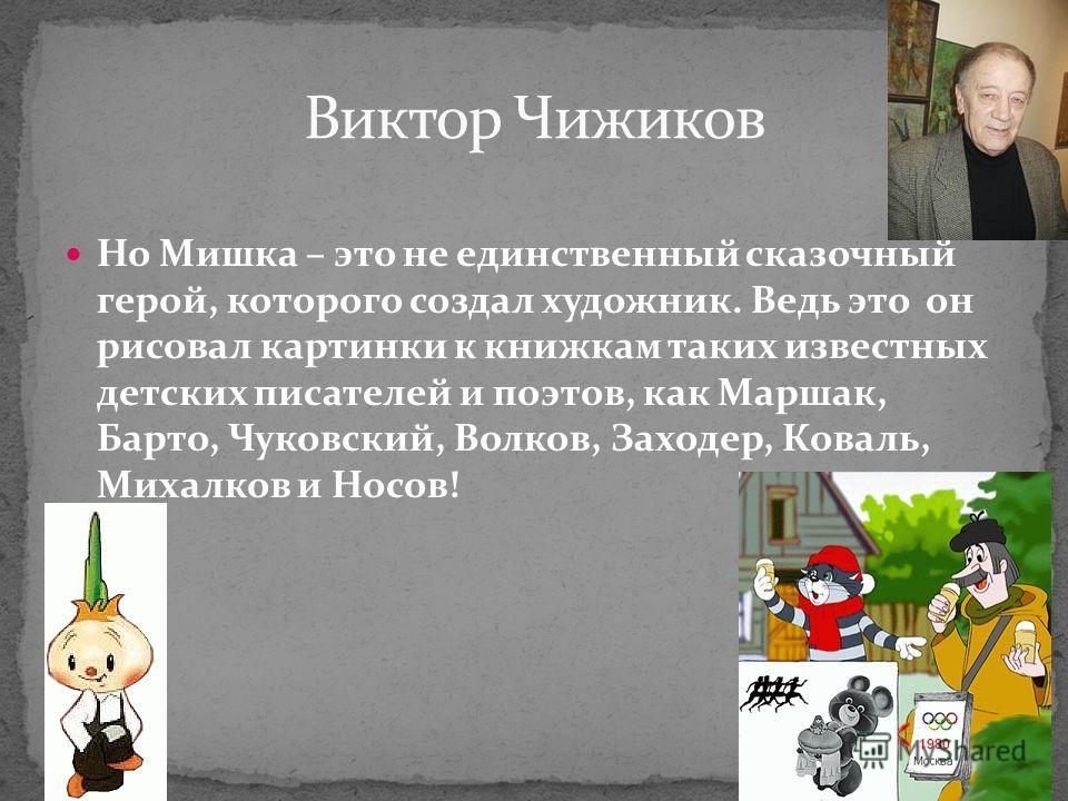 Но Мишка – это не единственный сказочный герой, которого создал художник. Ведь это он рисовал картинки к книжкам таких известных детских писателей и поэтов, как Маршак, Барто, Чуковский, Волков, Заходер, Коваль, Михалков и Носов!