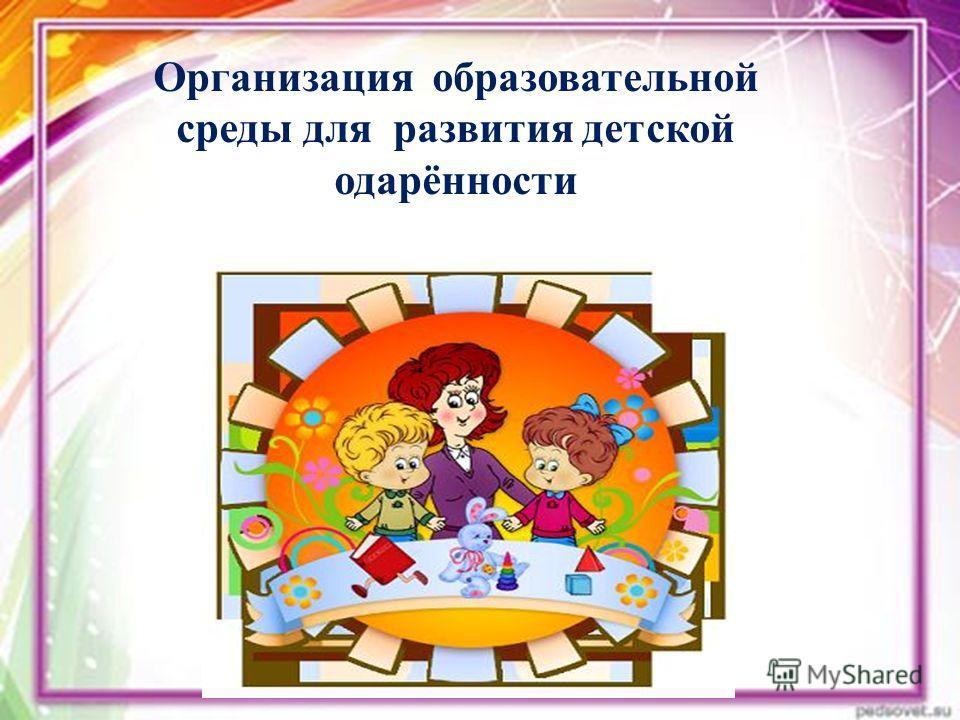 Организация образовательной среды для развития детской одарённости