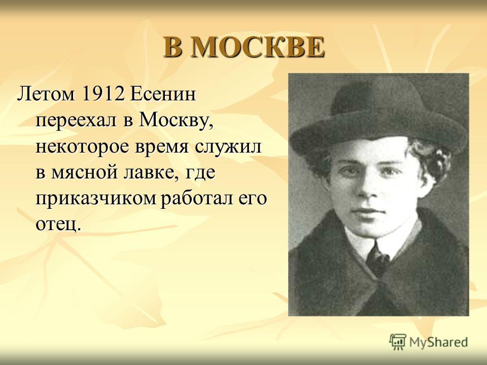 В МОСКВЕ Летом 1912 Есенин переехал в Москву, некоторое время служил в мясной лавке, где приказчиком работал его отец.