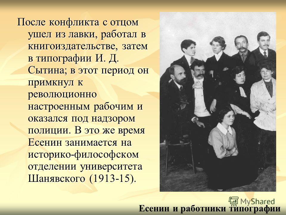 После конфликта с отцом ушел из лавки, работал в книгоиздательстве, затем в типографии И. Д. Сытина; в этот период он примкнул к революционно настроенным рабочим и оказался под надзором полиции. В это же время Есенин занимается на историко-философско