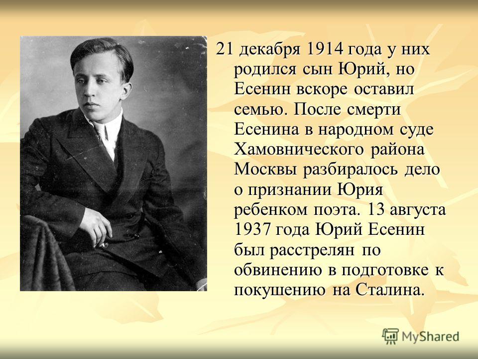 21 декабря 1914 года у них родился сын Юрий, но Есенин вскоре оставил семью. После смерти Есенина в народном суде Хамовнического района Москвы разбиралось дело о признании Юрия ребенком поэта. 13 августа 1937 года Юрий Есенин был расстрелян по обвине