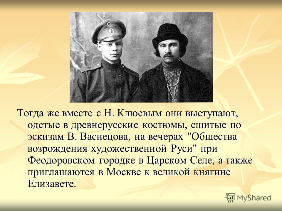 Тогда же вместе с Н. Клюевым они выступают, одетые в древнерусские костюмы, сшитые по эскизам В. Васнецова, на вечерах