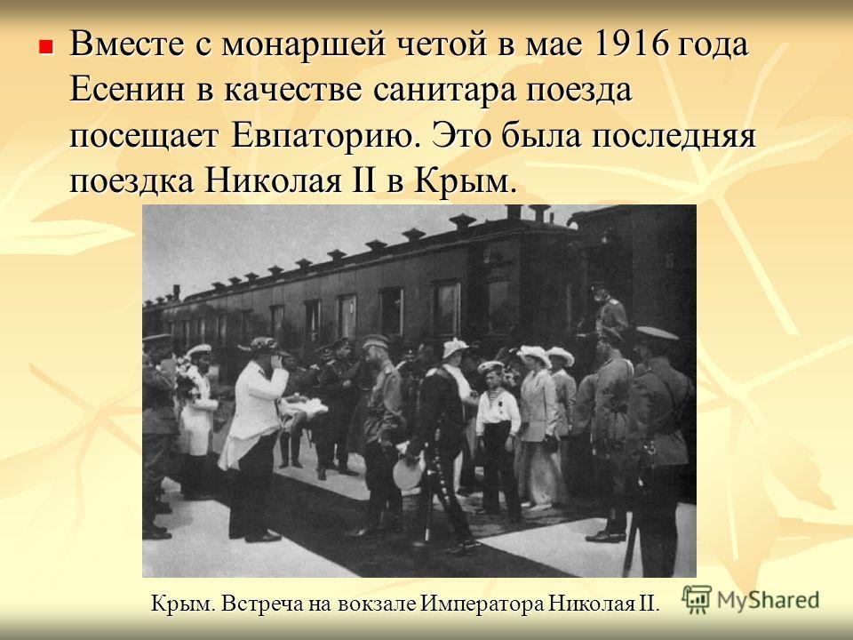Вместе с монаршей четой в мае 1916 года Есенин в качестве санитара поезда посещает Евпаторию. Это была последняя поездка Николая II в Крым. Вместе с монаршей четой в мае 1916 года Есенин в качестве санитара поезда посещает Евпаторию. Это была последн