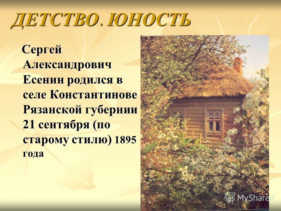 Сергей Александрович Есенин родился в селе Константинове Рязанской губернии 21 сентября (по старому стилю) 1895 года Сергей Александрович Есенин родился в селе Константинове Рязанской губернии 21 сентября (по старому стилю) 1895 года ДЕТСТВО. ЮНОСТЬ