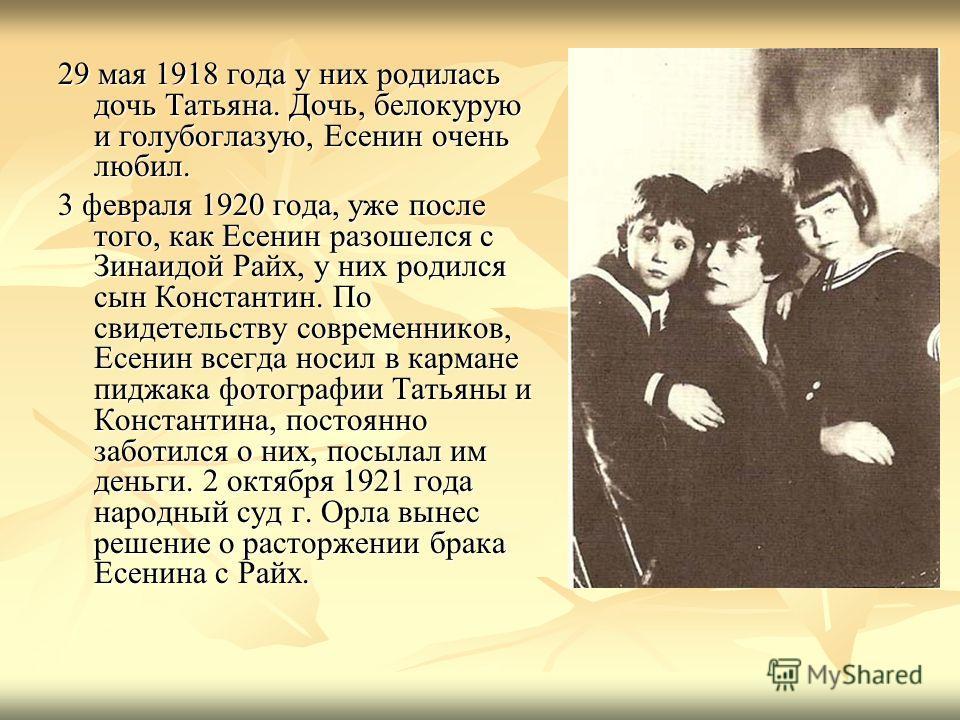 29 мая 1918 года у них родилась дочь Татьяна. Дочь, белокурую и голубоглазую, Есенин очень любил. 3 февраля 1920 года, уже после того, как Есенин разошелся с Зинаидой Райх, у них родился сын Константин. По свидетельству современников, Есенин всегда н