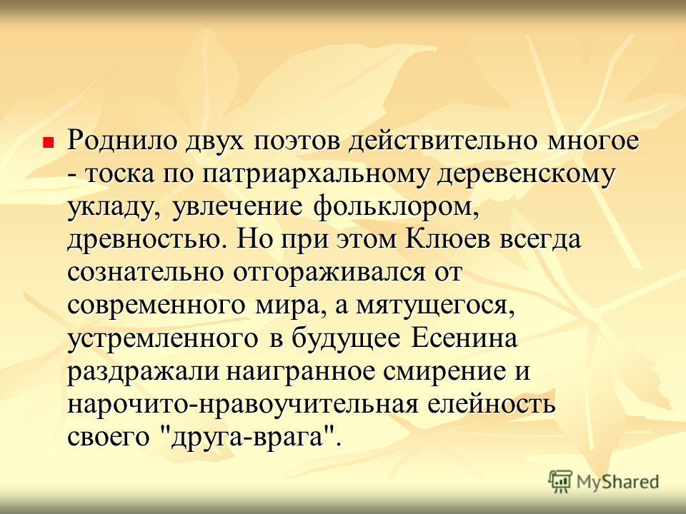 Роднило двух поэтов действительно многое - тоска по патриархальному деревенскому укладу, увлечение фольклором, древностью. Но при этом Клюев всегда сознательно отгораживался от современного мира, а мятущегося, устремленного в будущее Есенина раздража