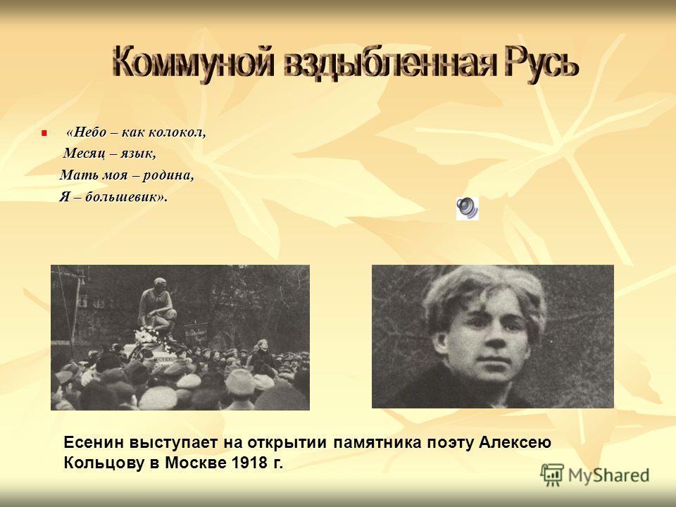 «Небо – как колокол, «Небо – как колокол, Месяц – язык, Месяц – язык, Мать моя – родина, Мать моя – родина, Я – большевик». Я – большевик». Есенин выступает на открытии памятника поэту Алексею Кольцову в Москве 1918 г.
