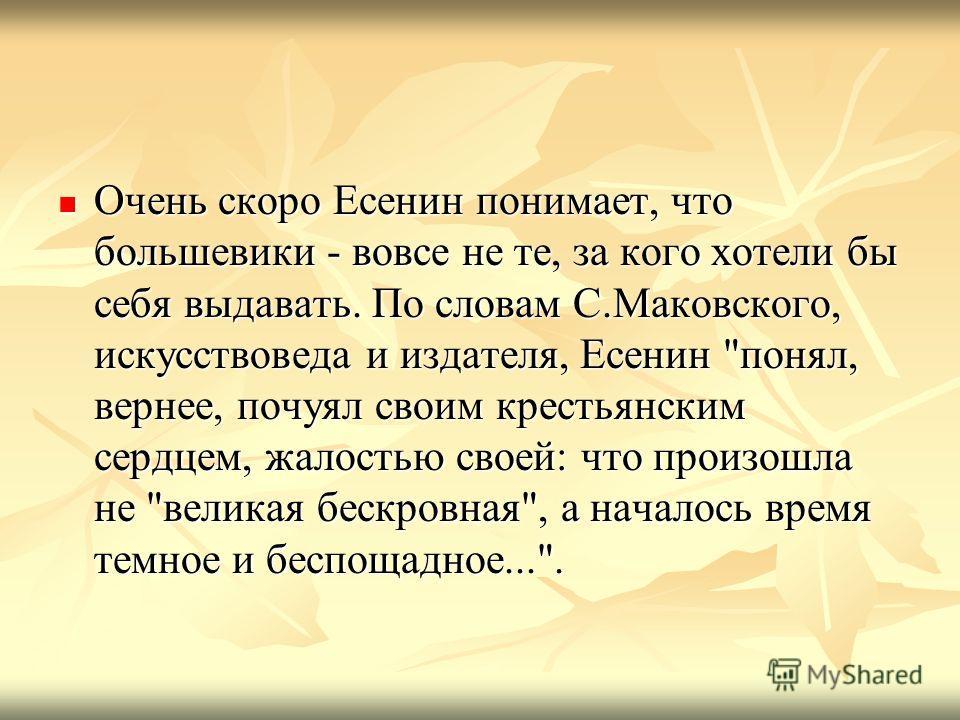 Очень скоро Есенин понимает, что большевики - вовсе не те, за кого хотели бы себя выдавать. По словам С.Маковского, искусствоведа и издателя, Есенин